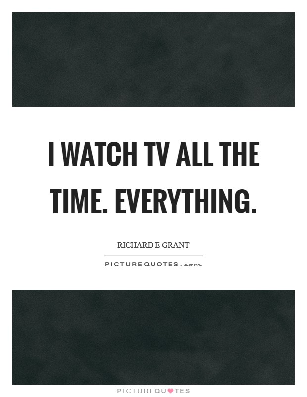 I watch TV all the time. Everything Picture Quote #1