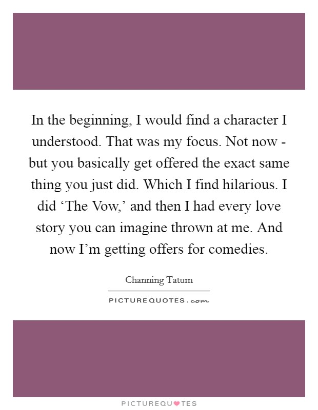 In the beginning, I would find a character I understood. That was my focus. Not now - but you basically get offered the exact same thing you just did. Which I find hilarious. I did 'The Vow,' and then I had every love story you can imagine thrown at me. And now I'm getting offers for comedies Picture Quote #1