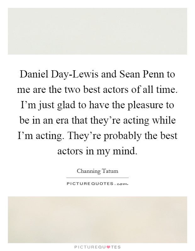 Daniel Day-Lewis and Sean Penn to me are the two best actors of all time. I'm just glad to have the pleasure to be in an era that they're acting while I'm acting. They're probably the best actors in my mind Picture Quote #1
