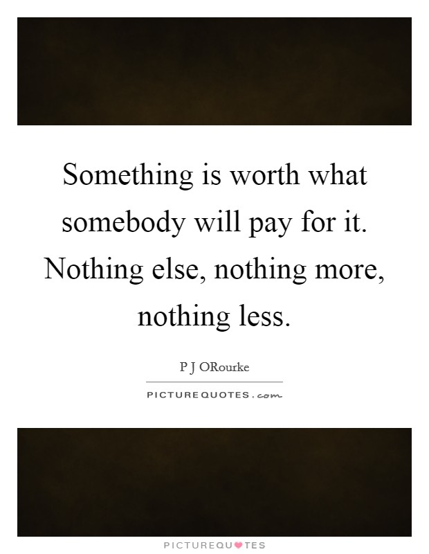 Something is worth what somebody will pay for it. Nothing else, nothing more, nothing less Picture Quote #1