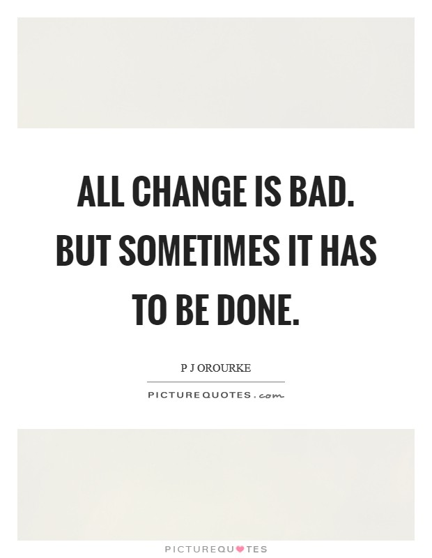 All change is bad. But sometimes it has to be done Picture Quote #1