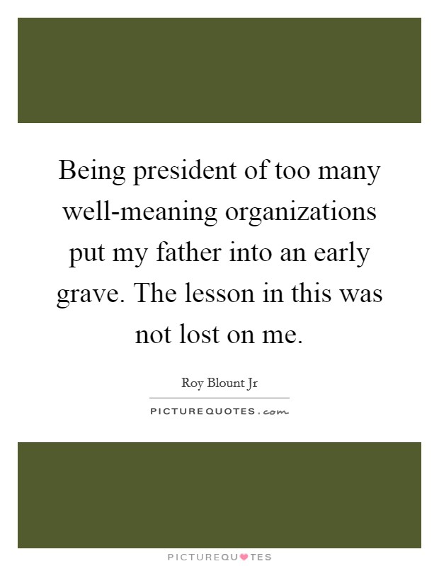 Being president of too many well-meaning organizations put my father into an early grave. The lesson in this was not lost on me Picture Quote #1