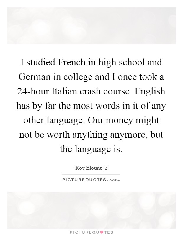 I studied French in high school and German in college and I once took a 24-hour Italian crash course. English has by far the most words in it of any other language. Our money might not be worth anything anymore, but the language is Picture Quote #1