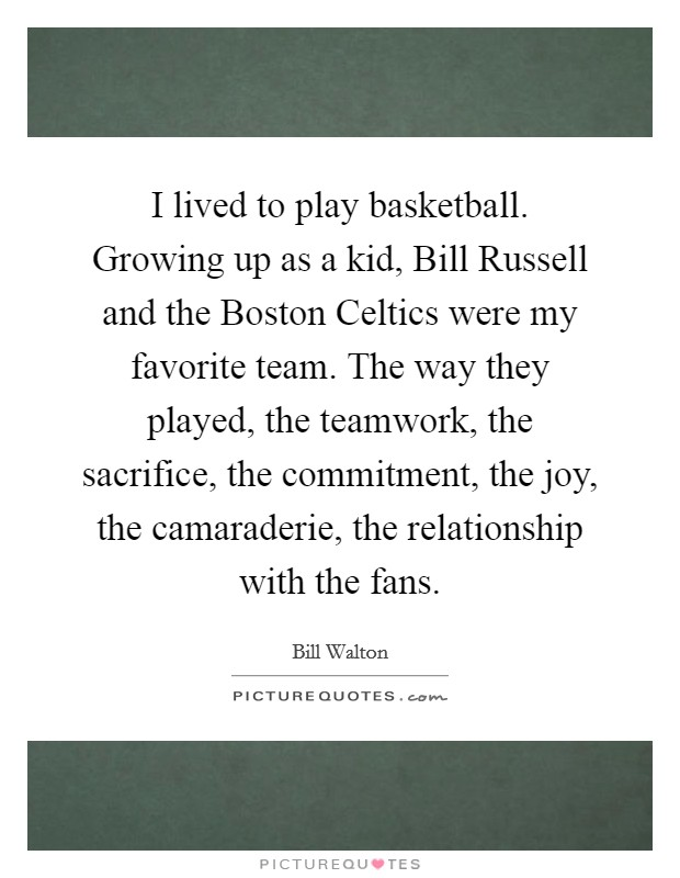 I lived to play basketball. Growing up as a kid, Bill Russell and the Boston Celtics were my favorite team. The way they played, the teamwork, the sacrifice, the commitment, the joy, the camaraderie, the relationship with the fans Picture Quote #1