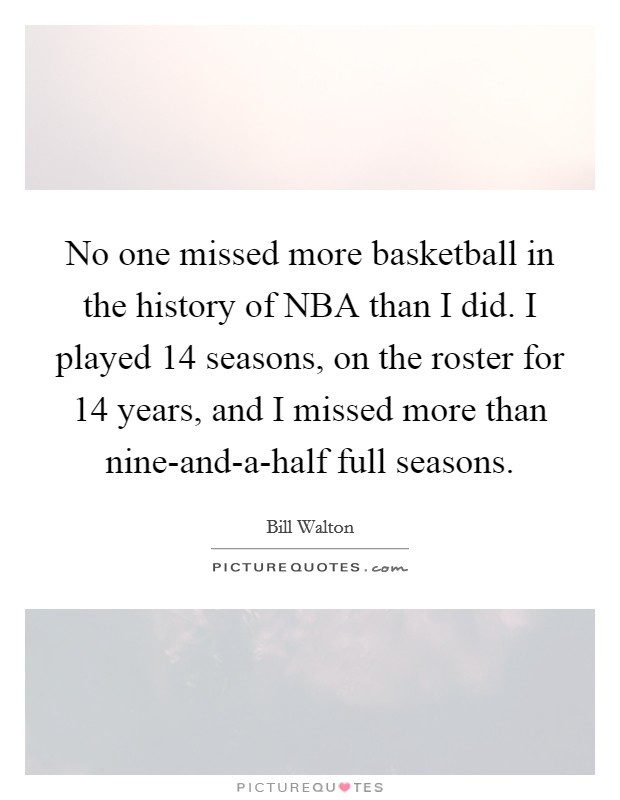 No one missed more basketball in the history of NBA than I did. I played 14 seasons, on the roster for 14 years, and I missed more than nine-and-a-half full seasons Picture Quote #1