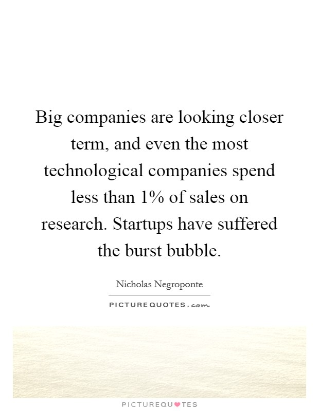 Big companies are looking closer term, and even the most technological companies spend less than 1% of sales on research. Startups have suffered the burst bubble Picture Quote #1