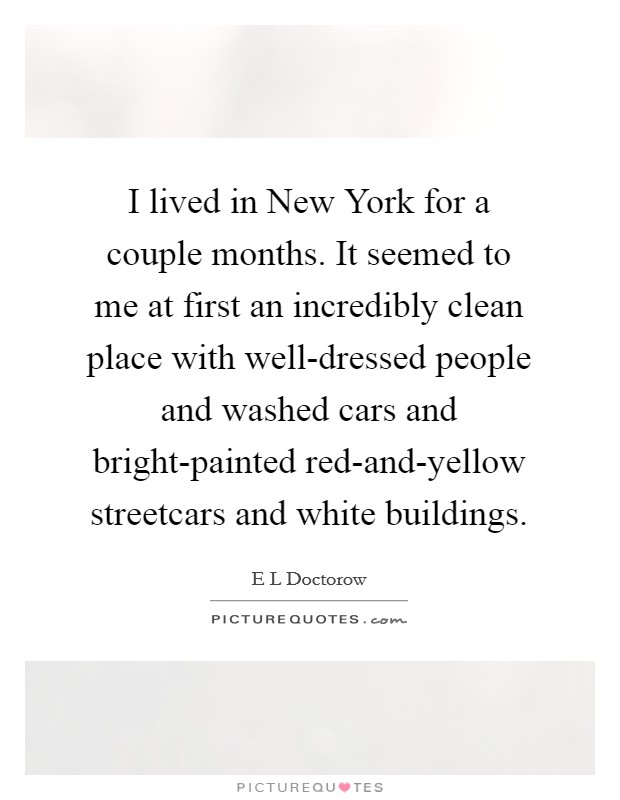 I lived in New York for a couple months. It seemed to me at first an incredibly clean place with well-dressed people and washed cars and bright-painted red-and-yellow streetcars and white buildings Picture Quote #1