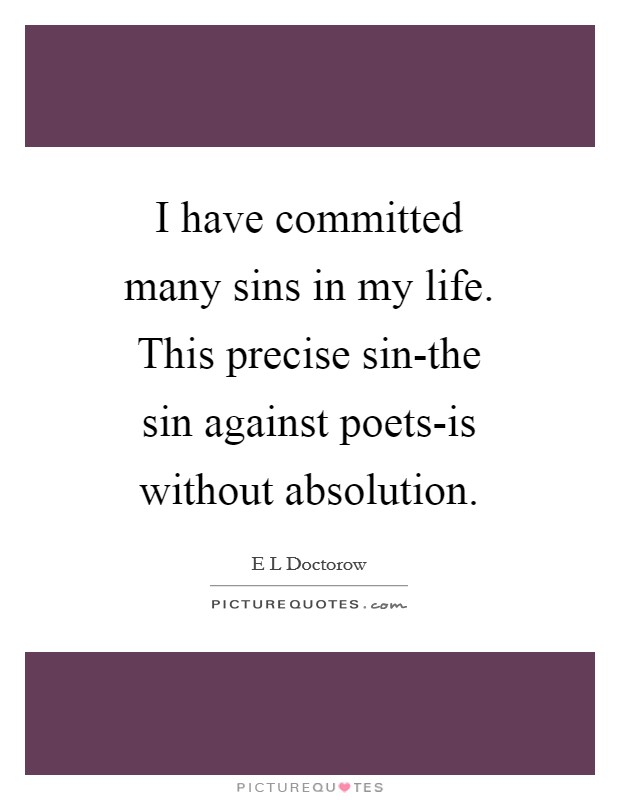 I have committed many sins in my life. This precise sin-the sin against poets-is without absolution Picture Quote #1