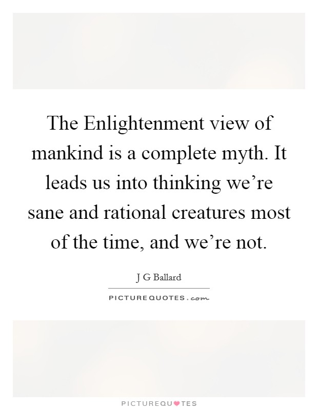The Enlightenment view of mankind is a complete myth. It leads us into thinking we're sane and rational creatures most of the time, and we're not Picture Quote #1