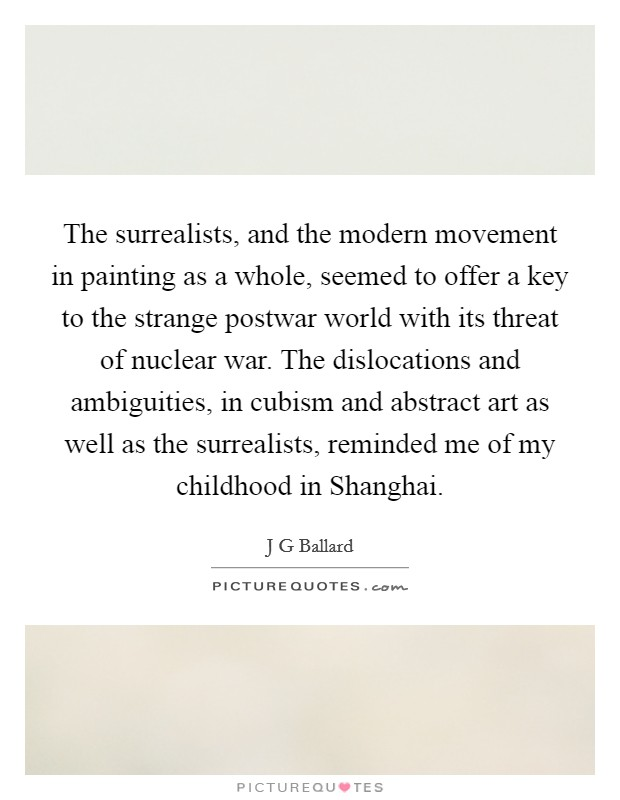 The surrealists, and the modern movement in painting as a whole, seemed to offer a key to the strange postwar world with its threat of nuclear war. The dislocations and ambiguities, in cubism and abstract art as well as the surrealists, reminded me of my childhood in Shanghai Picture Quote #1