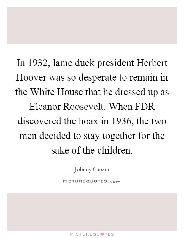 In 1932, lame duck president Herbert Hoover was so desperate to remain in the White House that he dressed up as Eleanor Roosevelt. When FDR discovered the hoax in 1936, the two men decided to stay together for the sake of the children Picture Quote #1