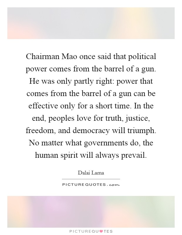 Chairman Mao once said that political power comes from the barrel of a gun. He was only partly right: power that comes from the barrel of a gun can be effective only for a short time. In the end, peoples love for truth, justice, freedom, and democracy will triumph. No matter what governments do, the human spirit will always prevail Picture Quote #1