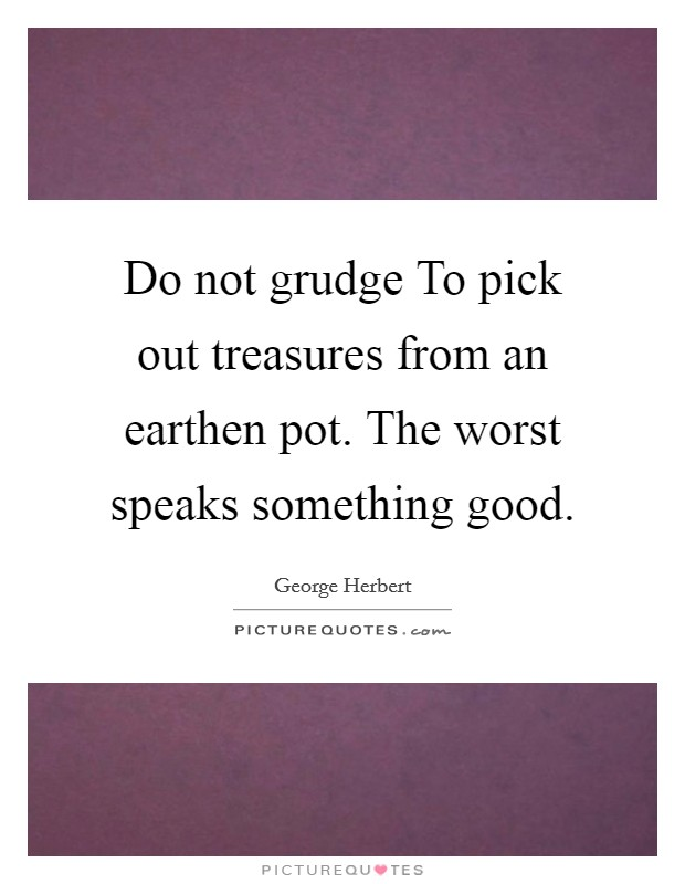 Do not grudge To pick out treasures from an earthen pot. The worst speaks something good Picture Quote #1