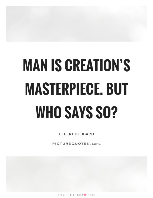 Man is Creation's masterpiece. But who says so? Picture Quote #1