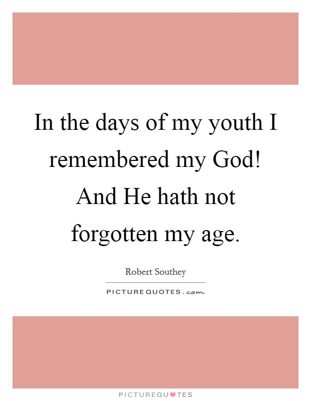 In the days of my youth I remembered my God! And He hath not forgotten my age Picture Quote #1