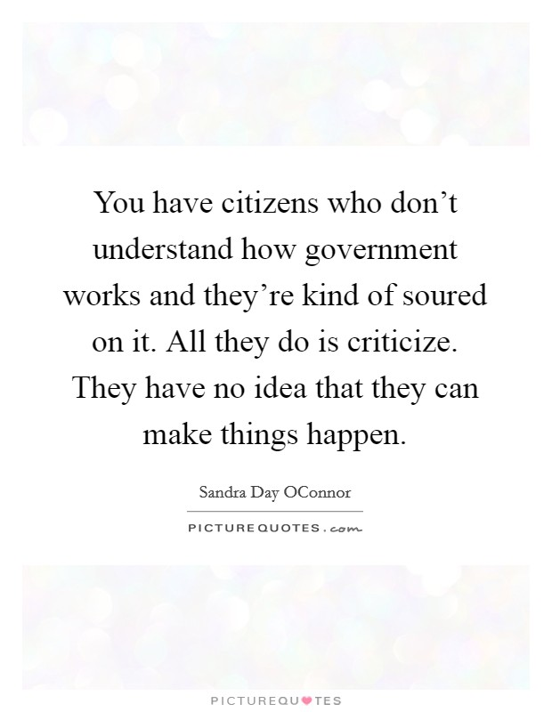 You have citizens who don't understand how government works and they're kind of soured on it. All they do is criticize. They have no idea that they can make things happen Picture Quote #1