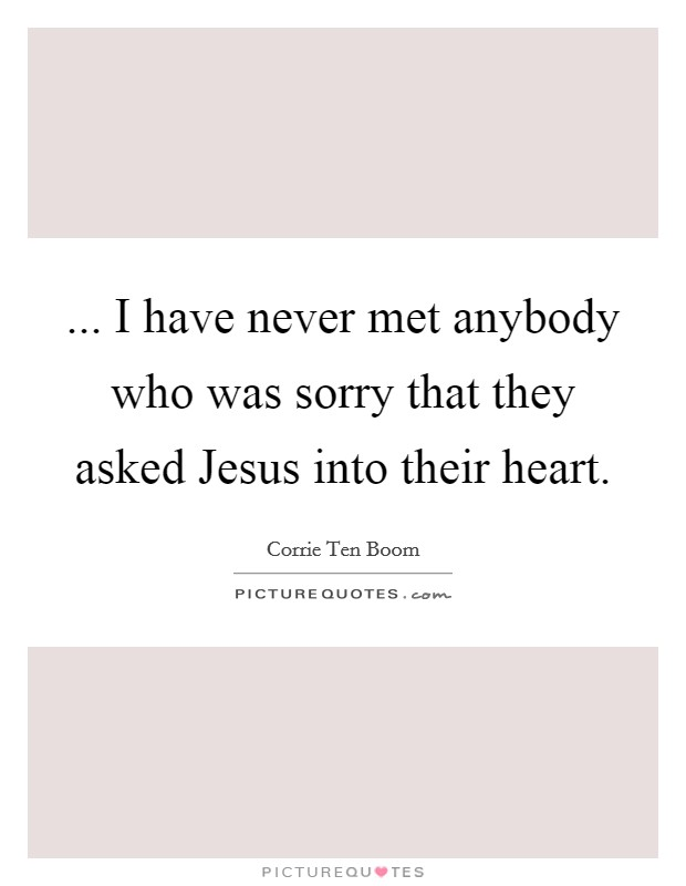 ... I have never met anybody who was sorry that they asked Jesus into their heart Picture Quote #1