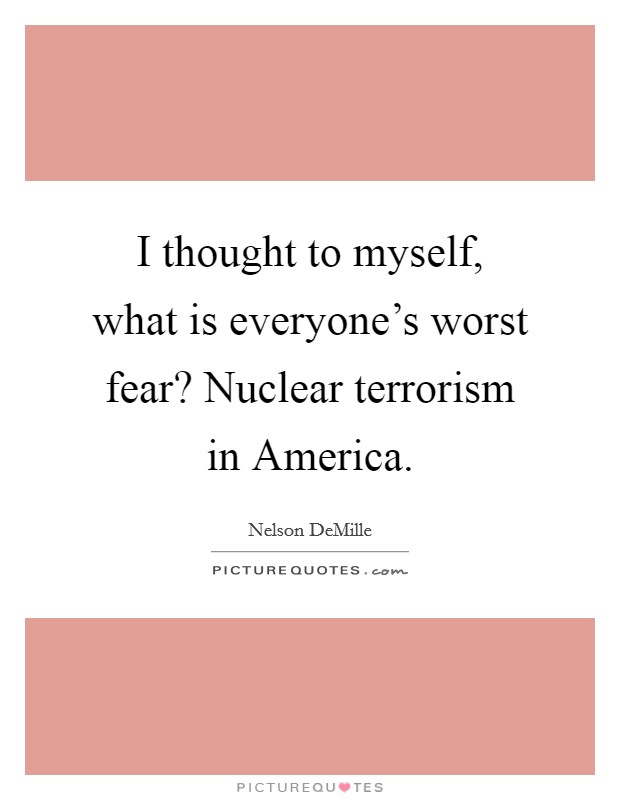 I thought to myself, what is everyone's worst fear? Nuclear terrorism in America Picture Quote #1