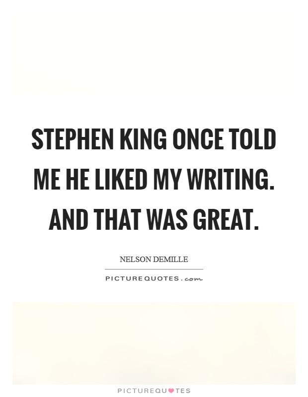 Stephen King once told me he liked my writing. And that was great Picture Quote #1