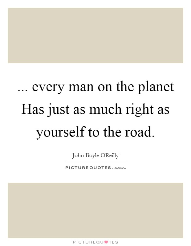 ... every man on the planet Has just as much right as yourself to the road Picture Quote #1