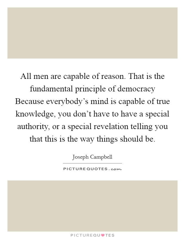 All men are capable of reason. That is the fundamental principle of democracy Because everybody's mind is capable of true knowledge, you don't have to have a special authority, or a special revelation telling you that this is the way things should be Picture Quote #1