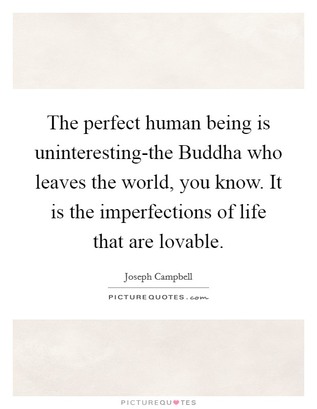 The perfect human being is uninteresting-the Buddha who leaves the world, you know. It is the imperfections of life that are lovable Picture Quote #1