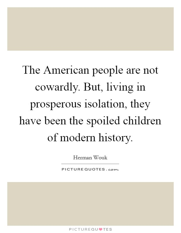 The American people are not cowardly. But, living in prosperous isolation, they have been the spoiled children of modern history Picture Quote #1