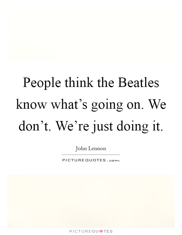 People think the Beatles know what's going on. We don't. We're just doing it Picture Quote #1