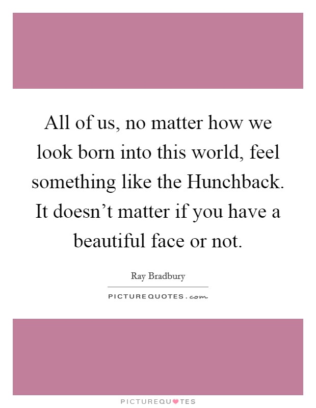 All of us, no matter how we look born into this world, feel something like the Hunchback. It doesn't matter if you have a beautiful face or not Picture Quote #1