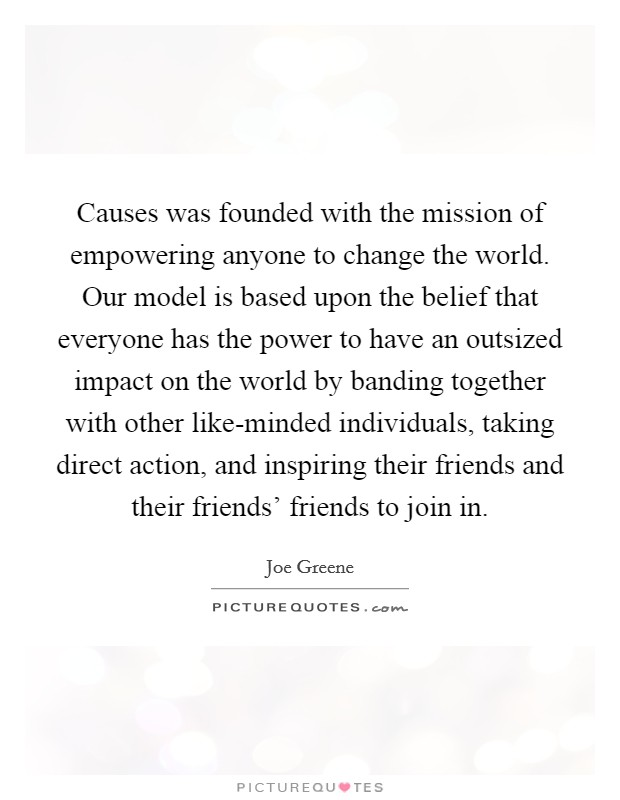 Causes was founded with the mission of empowering anyone to change the world. Our model is based upon the belief that everyone has the power to have an outsized impact on the world by banding together with other like-minded individuals, taking direct action, and inspiring their friends and their friends' friends to join in Picture Quote #1