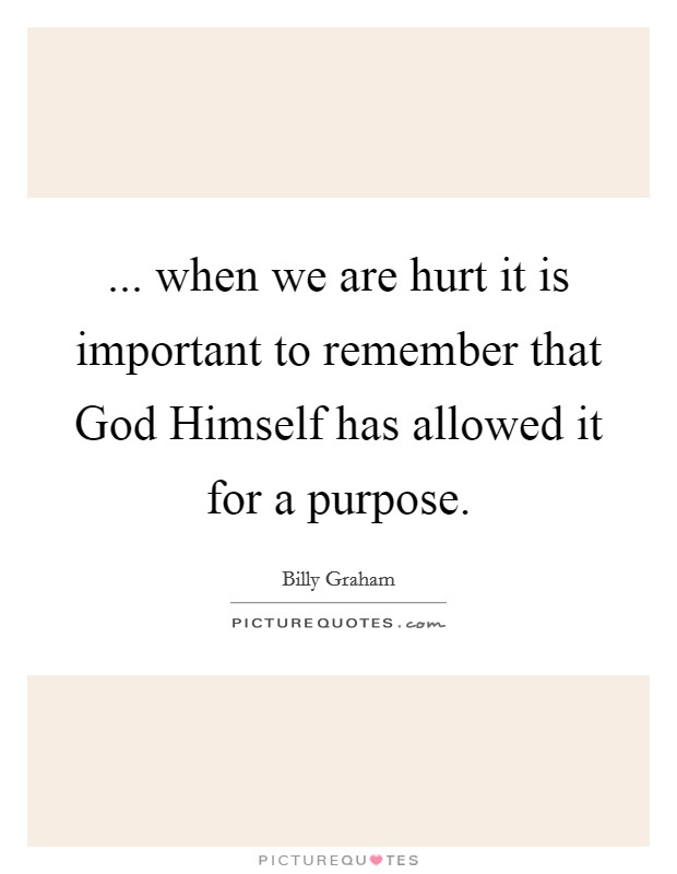 ... when we are hurt it is important to remember that God Himself has allowed it for a purpose Picture Quote #1