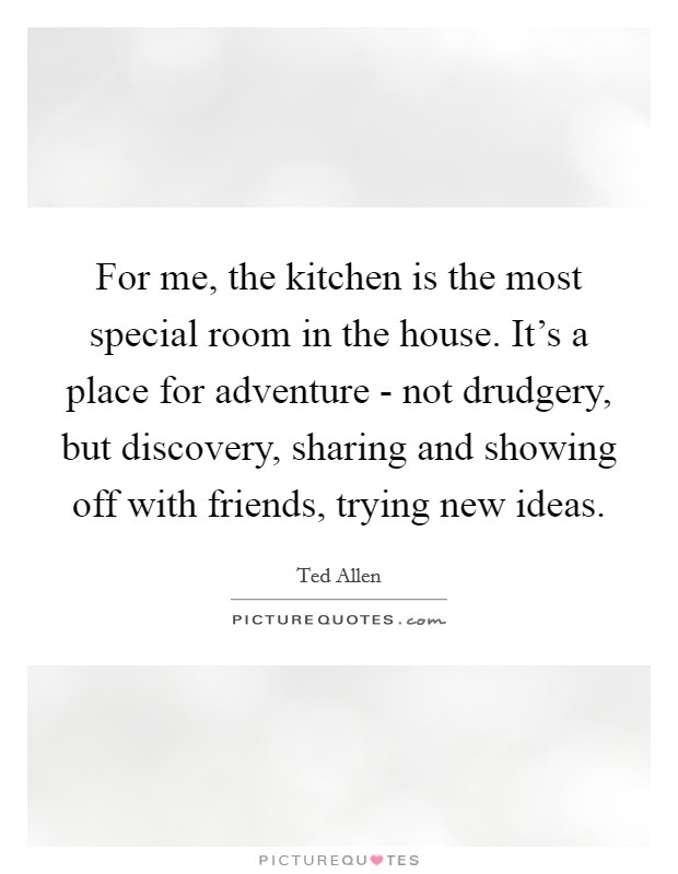 For me, the kitchen is the most special room in the house. It's a place for adventure - not drudgery, but discovery, sharing and showing off with friends, trying new ideas Picture Quote #1