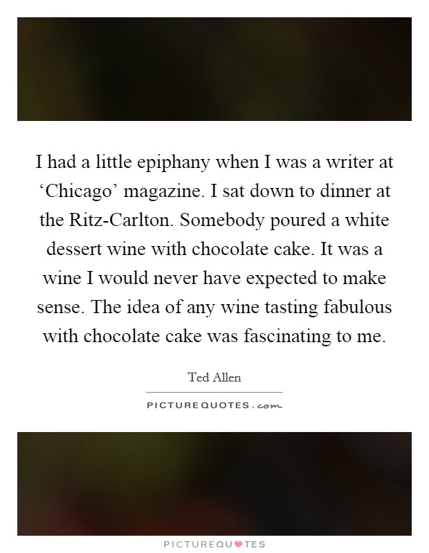 I had a little epiphany when I was a writer at 'Chicago' magazine. I sat down to dinner at the Ritz-Carlton. Somebody poured a white dessert wine with chocolate cake. It was a wine I would never have expected to make sense. The idea of any wine tasting fabulous with chocolate cake was fascinating to me Picture Quote #1