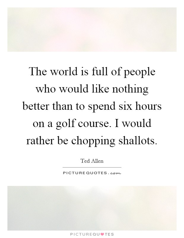 The world is full of people who would like nothing better than to spend six hours on a golf course. I would rather be chopping shallots Picture Quote #1
