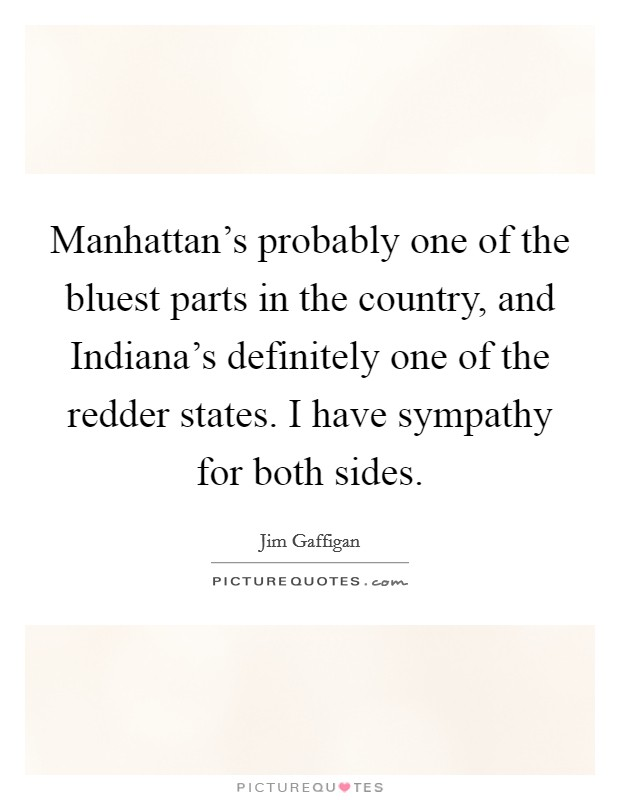 Manhattan's probably one of the bluest parts in the country, and Indiana's definitely one of the redder states. I have sympathy for both sides Picture Quote #1