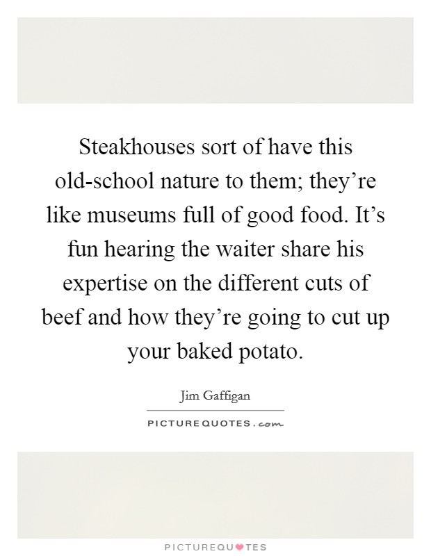 Steakhouses sort of have this old-school nature to them; they're like museums full of good food. It's fun hearing the waiter share his expertise on the different cuts of beef and how they're going to cut up your baked potato Picture Quote #1