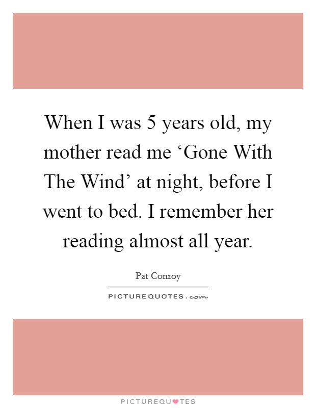 When I was 5 years old, my mother read me 'Gone With The Wind' at night, before I went to bed. I remember her reading almost all year Picture Quote #1