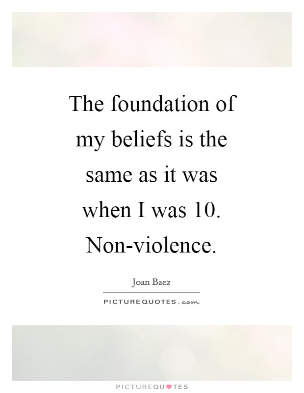 The foundation of my beliefs is the same as it was when I was 10. Non-violence Picture Quote #1