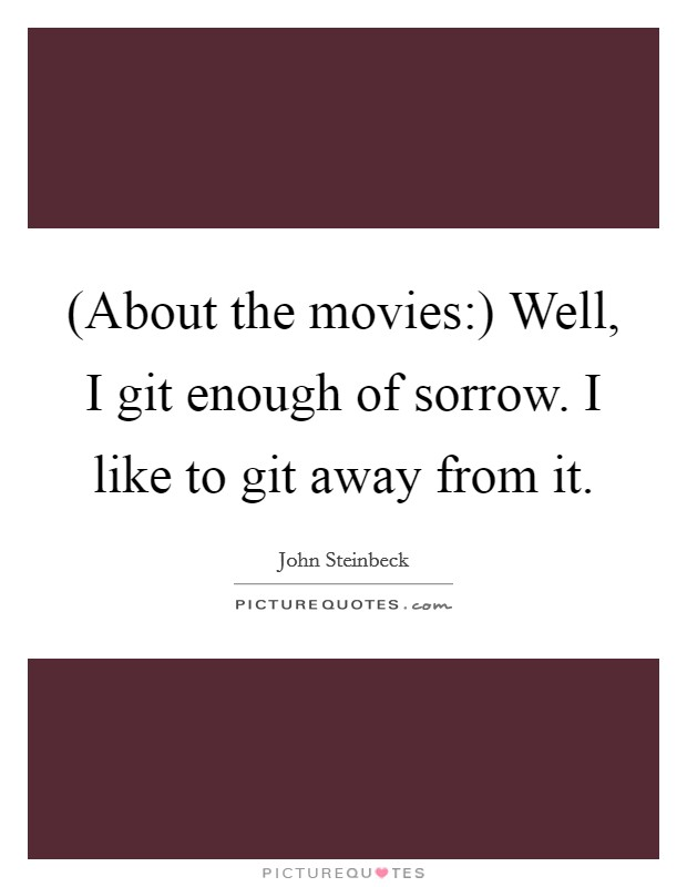 (About the movies:) Well, I git enough of sorrow. I like to git away from it Picture Quote #1