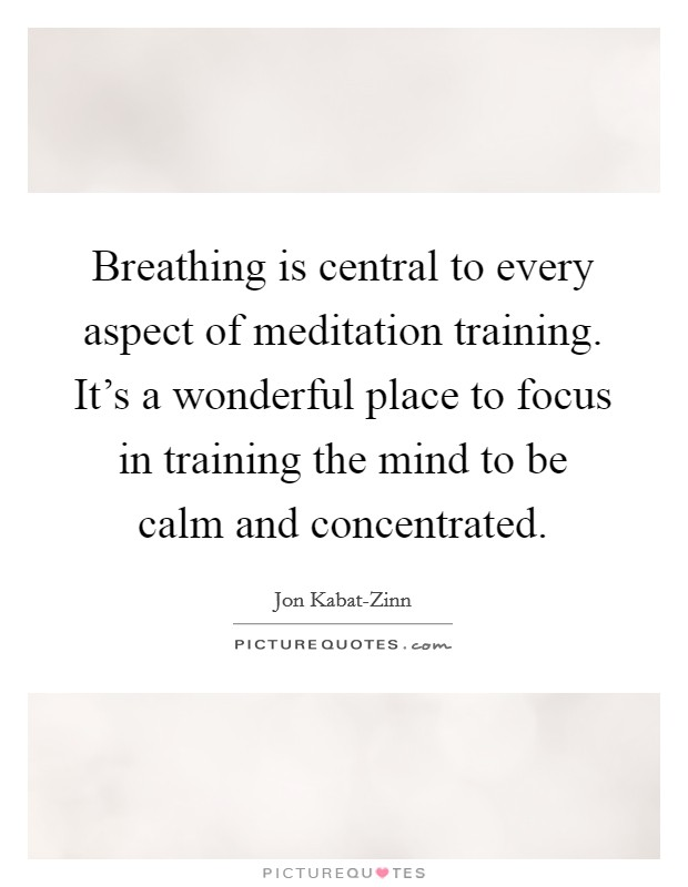 Breathing is central to every aspect of meditation training. It's a wonderful place to focus in training the mind to be calm and concentrated Picture Quote #1