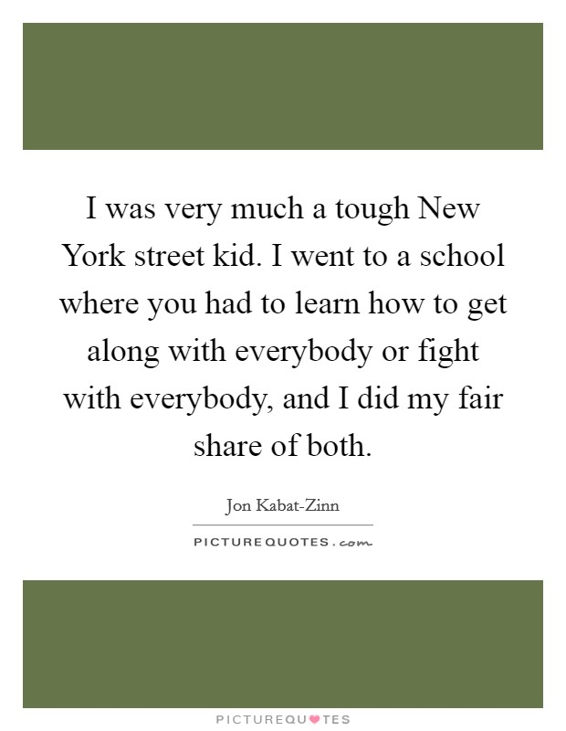 I was very much a tough New York street kid. I went to a school where you had to learn how to get along with everybody or fight with everybody, and I did my fair share of both Picture Quote #1