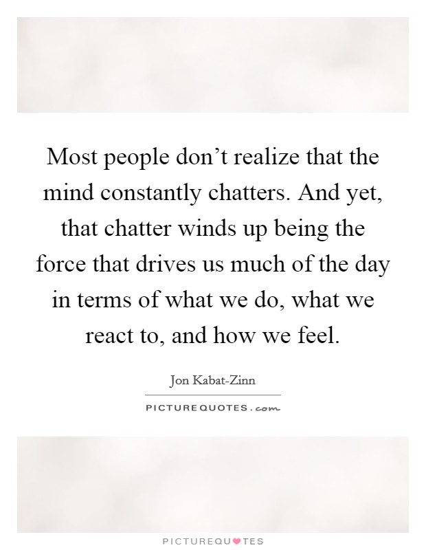 Most people don't realize that the mind constantly chatters. And yet, that chatter winds up being the force that drives us much of the day in terms of what we do, what we react to, and how we feel Picture Quote #1