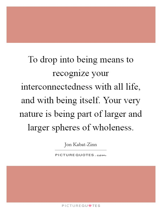 To drop into being means to recognize your interconnectedness with all life, and with being itself. Your very nature is being part of larger and larger spheres of wholeness Picture Quote #1