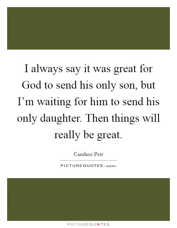 I always say it was great for God to send his only son, but I'm waiting for him to send his only daughter. Then things will really be great Picture Quote #1