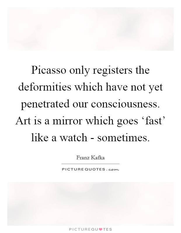 Picasso only registers the deformities which have not yet penetrated our consciousness. Art is a mirror which goes 'fast' like a watch - sometimes Picture Quote #1