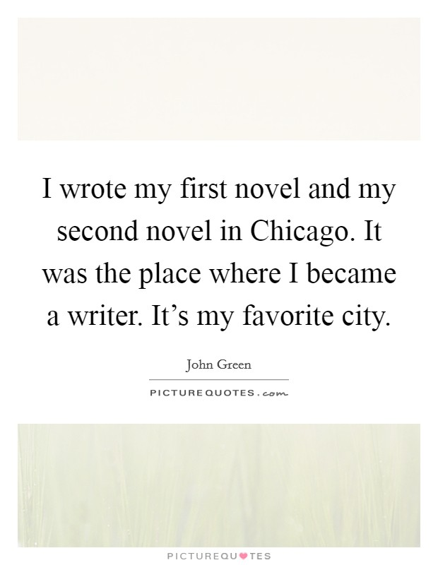 I wrote my first novel and my second novel in Chicago. It was the place where I became a writer. It's my favorite city Picture Quote #1