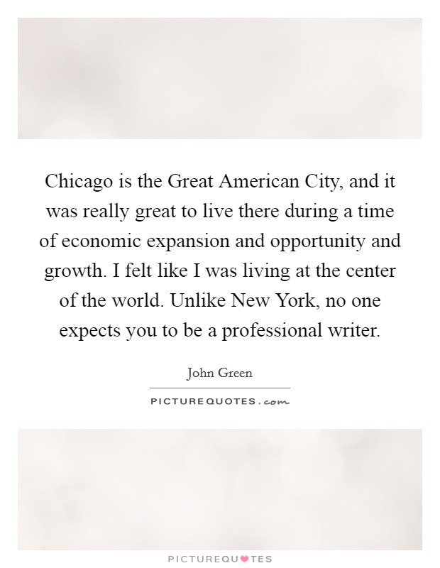 Chicago is the Great American City, and it was really great to live there during a time of economic expansion and opportunity and growth. I felt like I was living at the center of the world. Unlike New York, no one expects you to be a professional writer Picture Quote #1