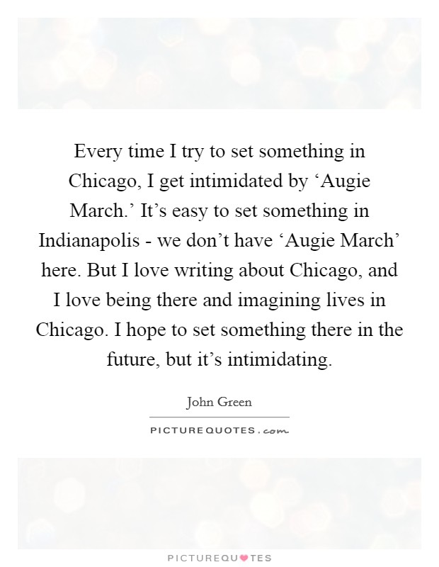 Every time I try to set something in Chicago, I get intimidated by 'Augie March.' It's easy to set something in Indianapolis - we don't have 'Augie March' here. But I love writing about Chicago, and I love being there and imagining lives in Chicago. I hope to set something there in the future, but it's intimidating Picture Quote #1