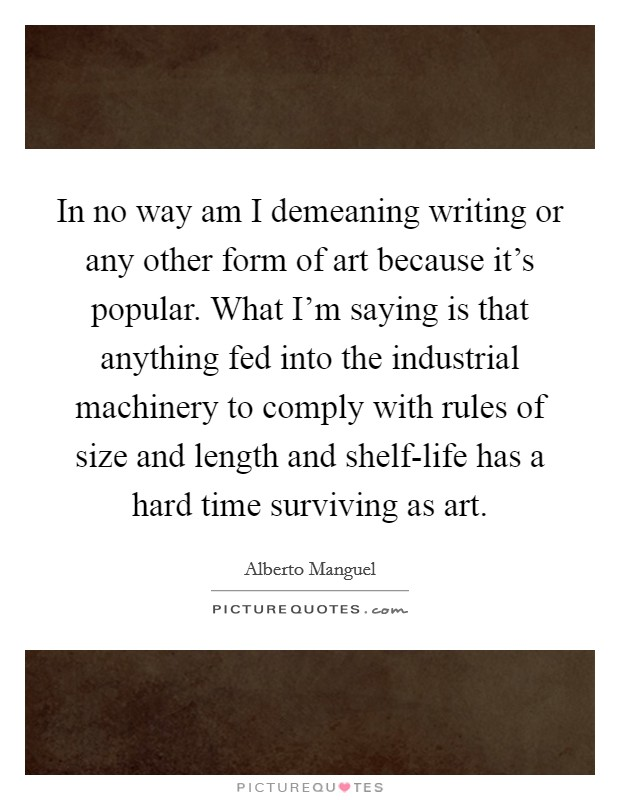 In no way am I demeaning writing or any other form of art because it's popular. What I'm saying is that anything fed into the industrial machinery to comply with rules of size and length and shelf-life has a hard time surviving as art Picture Quote #1