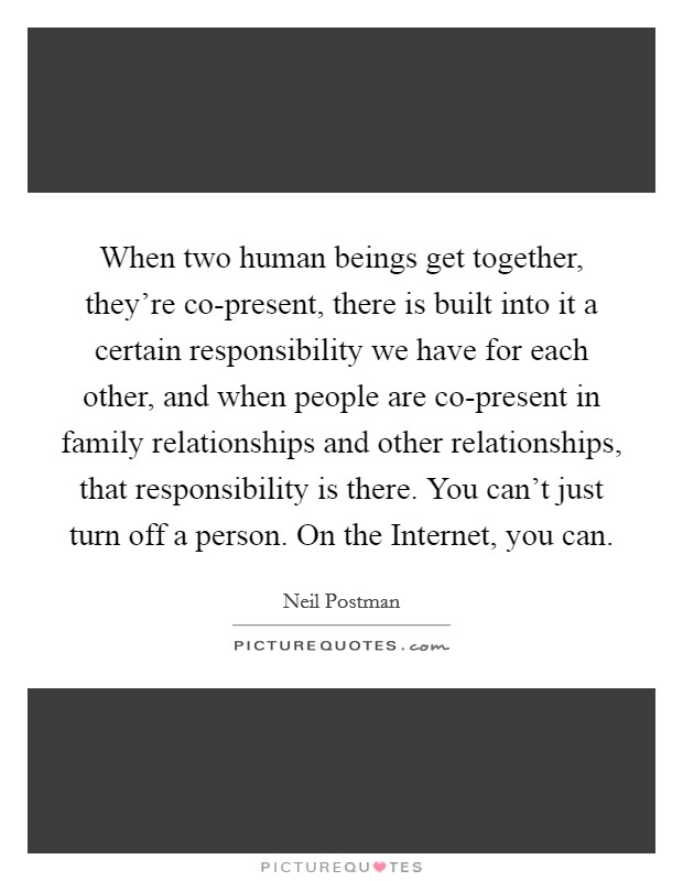 When two human beings get together, they're co-present, there is built into it a certain responsibility we have for each other, and when people are co-present in family relationships and other relationships, that responsibility is there. You can't just turn off a person. On the Internet, you can Picture Quote #1